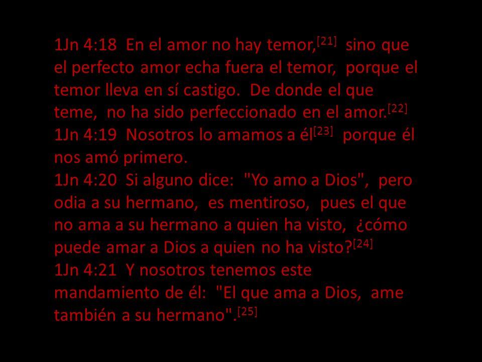 1Jn 4:18 En el amor no hay temor,[21] sino que el perfecto amor echa fuera el temor, porque el temor lleva en sí castigo. De donde el que teme, no ha sido perfeccionado en el amor.[22]